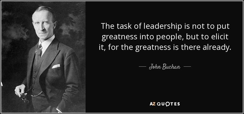 quote the task of leadership is not to put greatness into people but to elicit it for the john buchan
